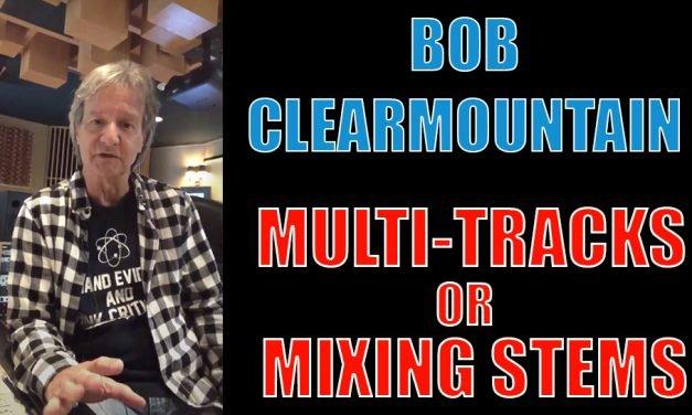 Mixing Stems VS Multi Tracks – Bob Clearmountain